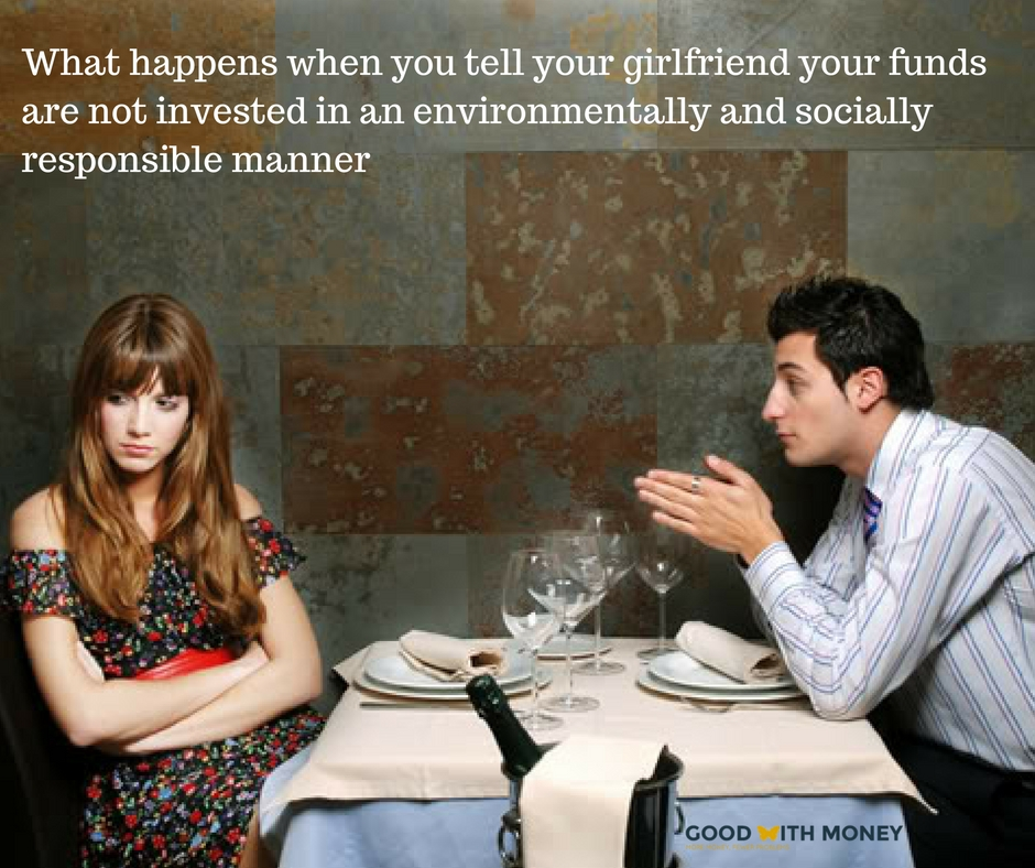 what-happens-when-you-tell-your-girlfriend-your-funds-are-not-invested-in-an-environmentally-and-socially-responsible-manner